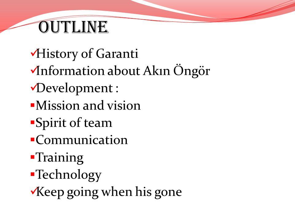 OUTLINE History of Garanti Information about Akın Öngör Development : Mission and vision Spirit of team Communication Training Technology Keep going w