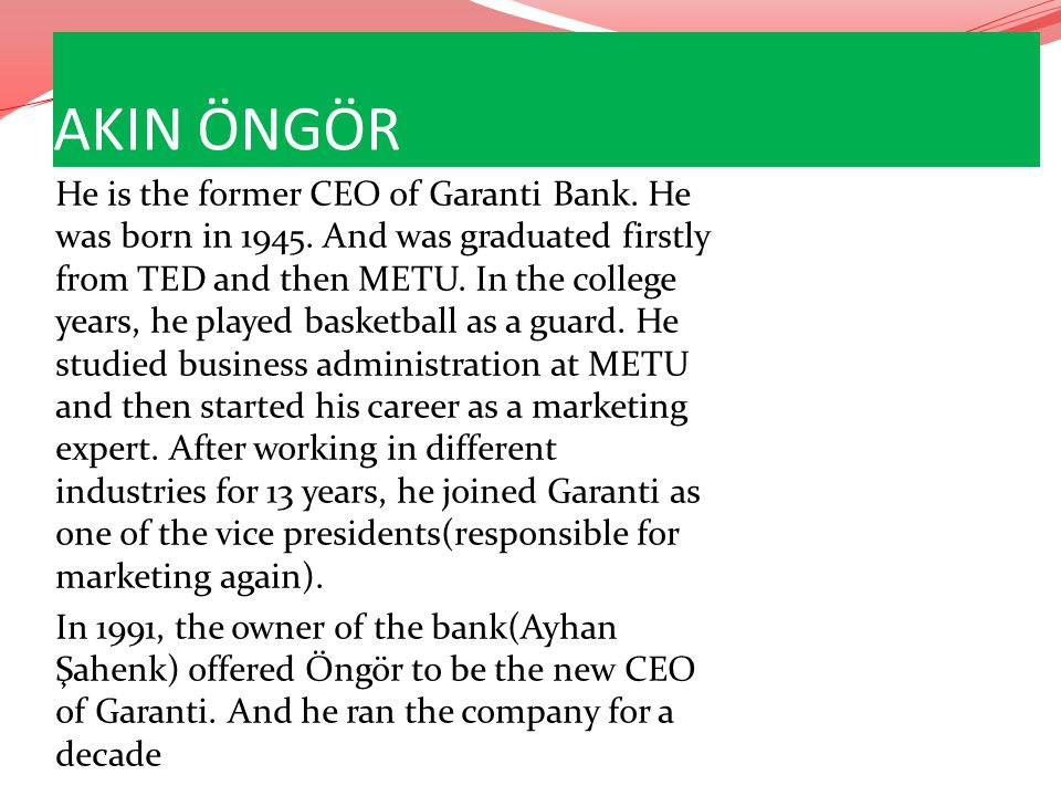 AKIN ÖNGÖR He is the former CEO of Garanti Bank. He was born in 1945. And was graduated firstly from TED and then METU. In the college years, he playe
