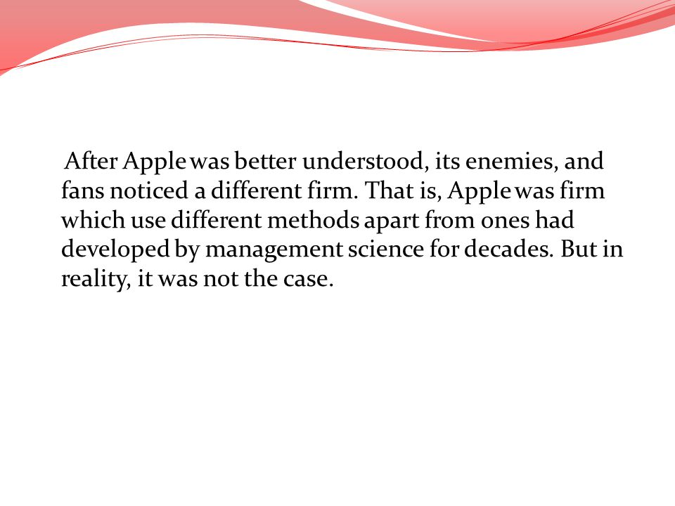 After Apple was better understood, its enemies, and fans noticed a different firm. That is, Apple was firm which use different methods apart from ones