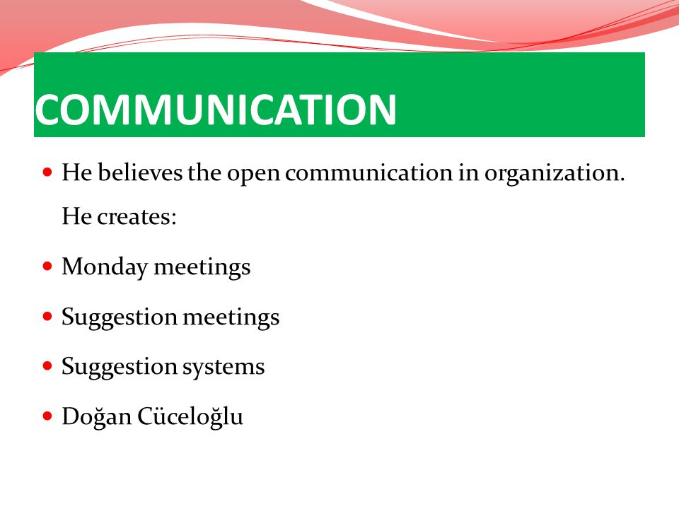 He believes the open communication in organization. He creates: Monday meetings Suggestion meetings Suggestion systems Doğan Cüceloğlu COMMUNICATION