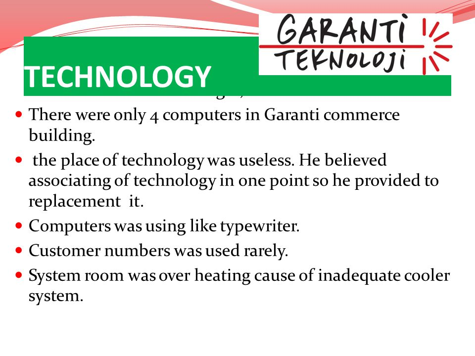 Before he became a manager; There were only 4 computers in Garanti commerce building. the place of technology was useless. He believed associating of