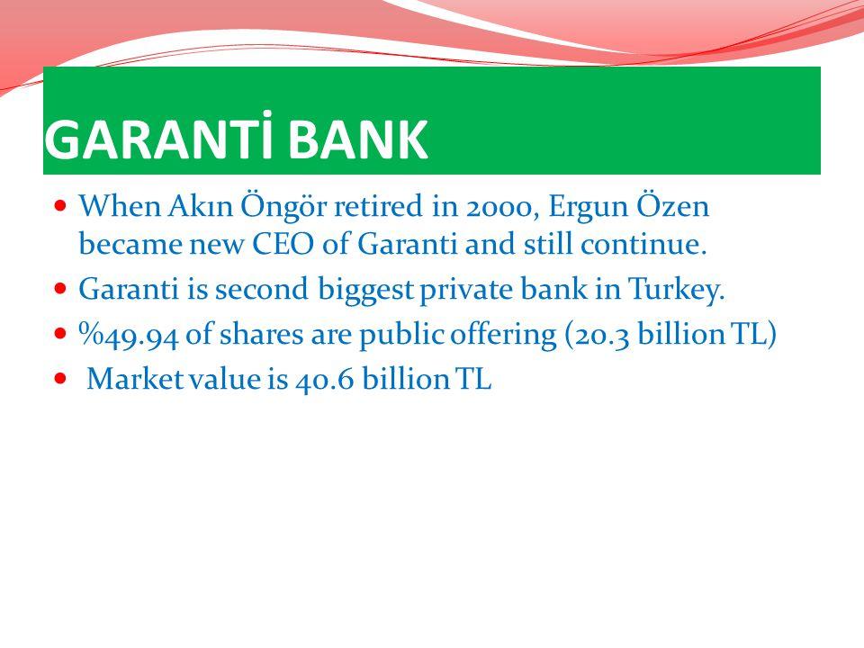 GARANTİ BANK When Akın Öngör retired in 2000, Ergun Özen became new CEO of Garanti and still continue. Garanti is second biggest private bank in Turke