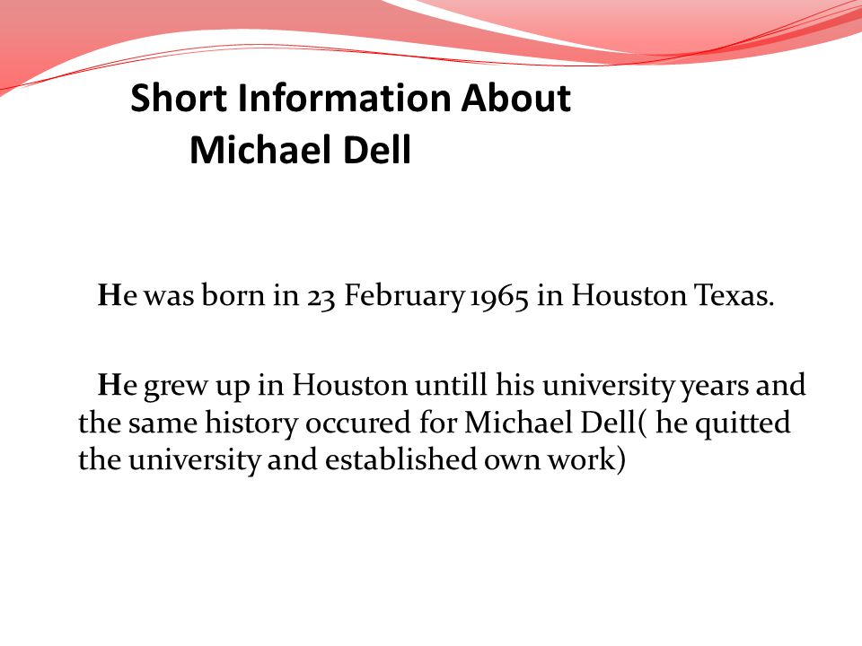 He was born in 23 February 1965 in Houston Texas. He grew up in Houston untill his university years and the same history occured for Michael Dell( he