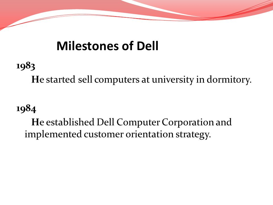 1983 He started sell computers at university in dormitory. 1984 He established Dell Computer Corporation and implemented customer orientation strategy