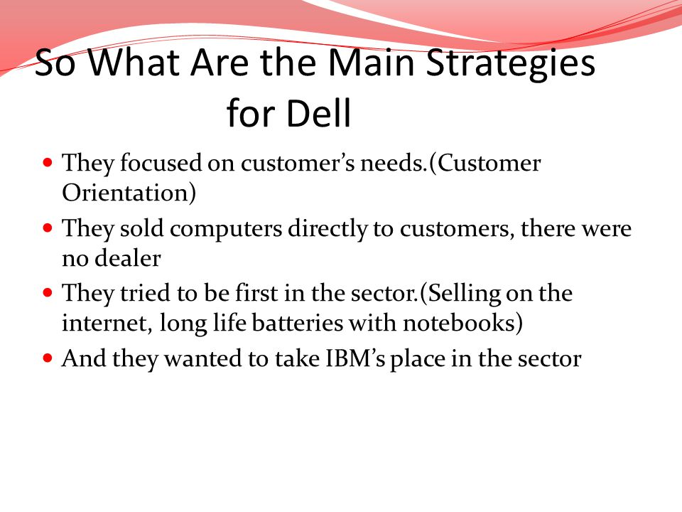 They focused on customers needs.(Customer Orientation) They sold computers directly to customers, there were no dealer They tried to be first in the s