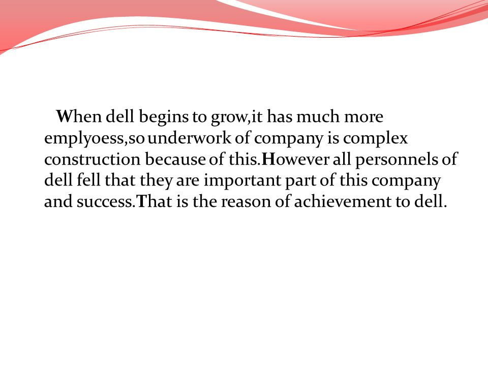 When dell begins to grow,it has much more emplyoess,so underwork of company is complex construction because of this.However all personnels of dell fel