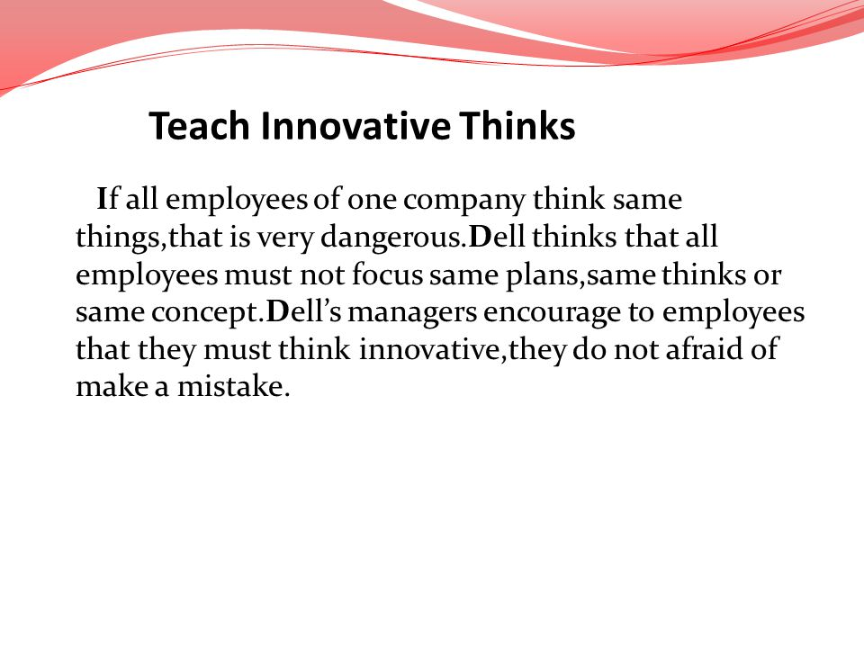 If all employees of one company think same things,that is very dangerous.Dell thinks that all employees must not focus same plans,same thinks or same