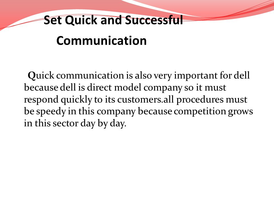 Quick communication is also very important for dell because dell is direct model company so it must respond quickly to its customers.all procedures mu