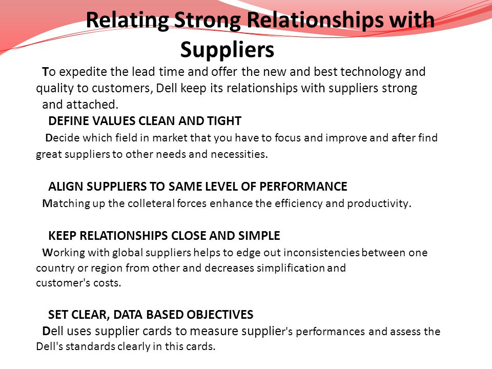 Relating Strong Relationships with Suppliers To expedite the lead time and offer the new and best technology and quality to customers, Dell keep its r