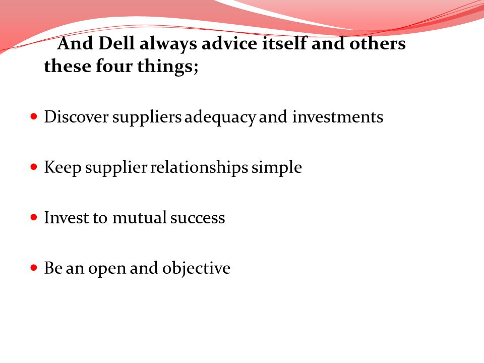 And Dell always advice itself and others these four things; Discover suppliers adequacy and investments Keep supplier relationships simple Invest to m