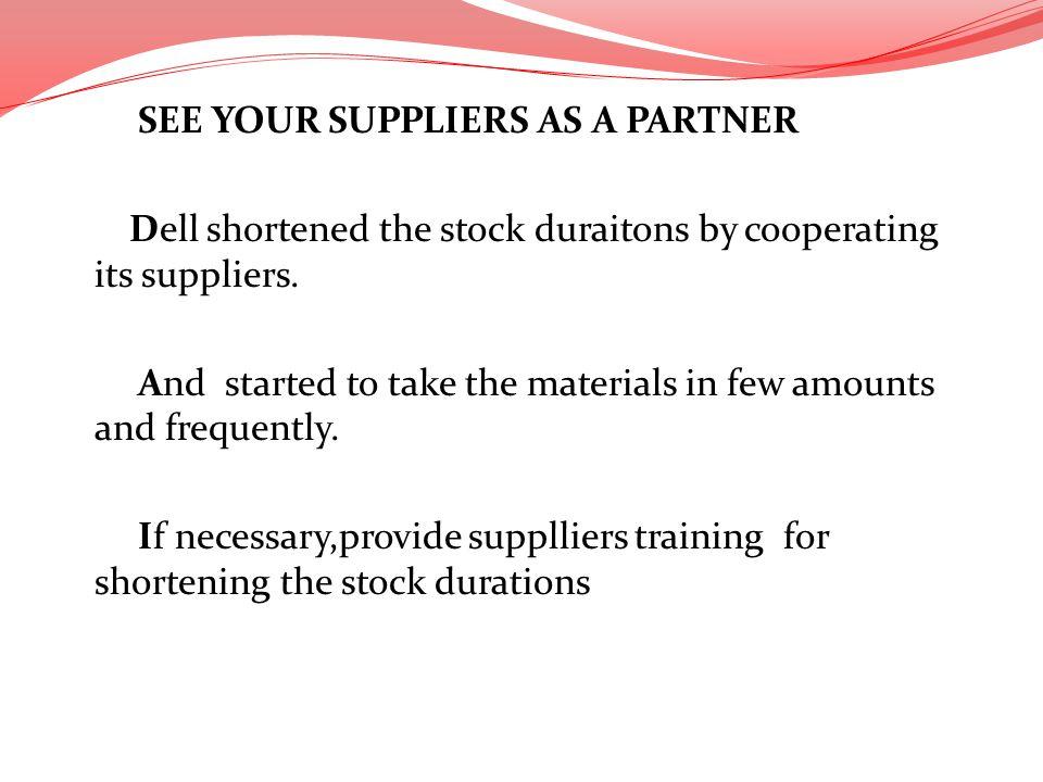 SEE YOUR SUPPLIERS AS A PARTNER Dell shortened the stock duraitons by cooperating its suppliers. And started to take the materials in few amounts and