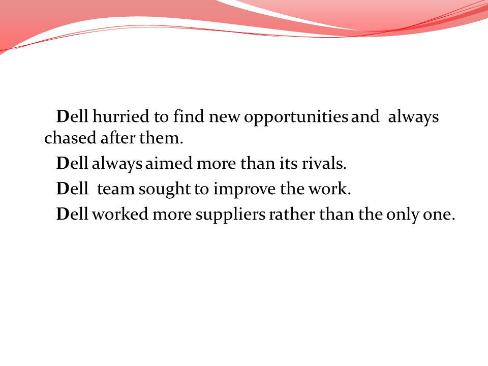Dell hurried to find new opportunities and always chased after them. Dell always aimed more than its rivals. Dell team sought to improve the work. Del