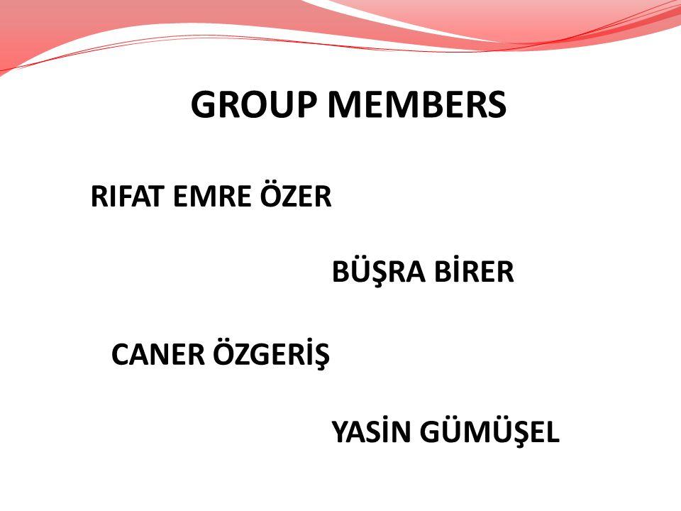 GROUP MEMBERS RIFAT EMRE ÖZER CANER ÖZGERİŞ BÜŞRA BİRER YASİN GÜMÜŞEL