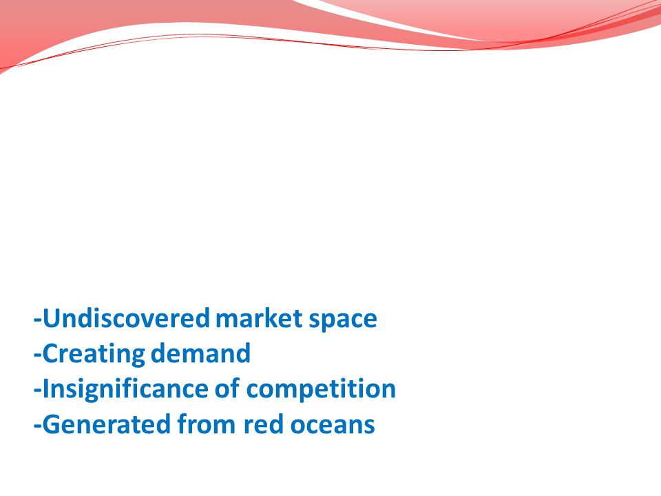 -Undiscovered market space -Creating demand -Insignificance of competition -Generated from red oceans