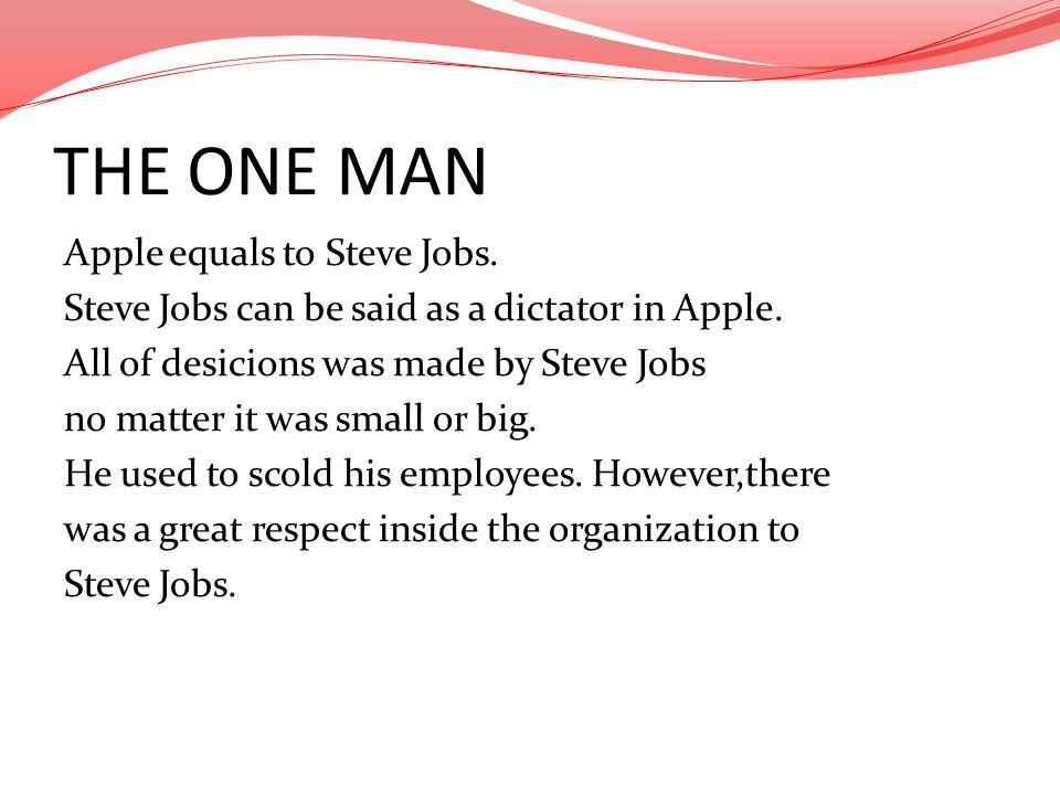 THE ONE MAN Apple equals to Steve Jobs. Steve Jobs can be said as a dictator in Apple. All of desicions was made by Steve Jobs no matter it was small