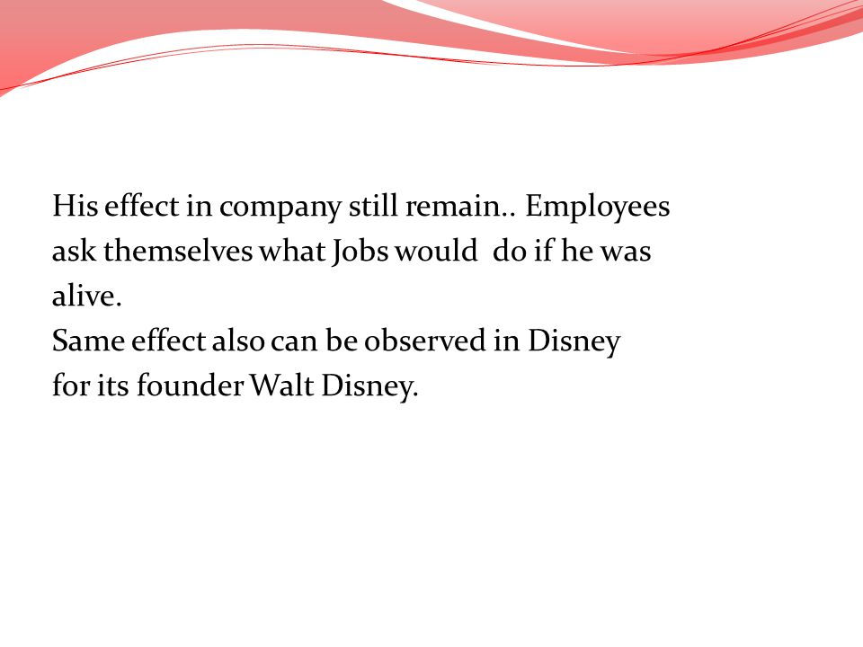 His effect in company still remain.. Employees ask themselves what Jobs would do if he was alive. Same effect also can be observed in Disney for its f