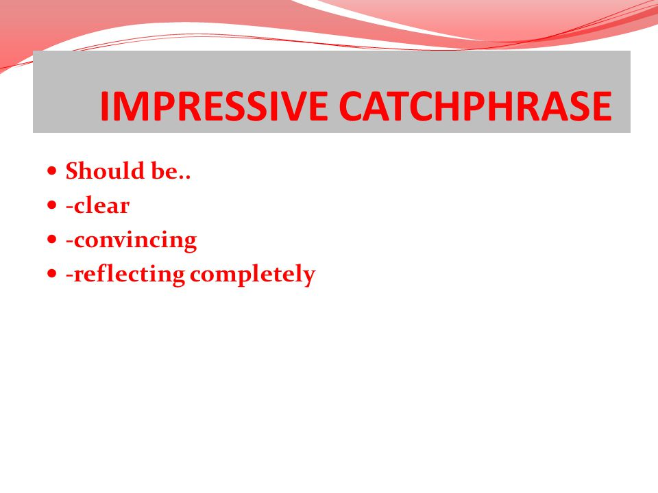 IMPRESSIVE CATCHPHRASE Should be.. -clear -convincing -reflecting completely