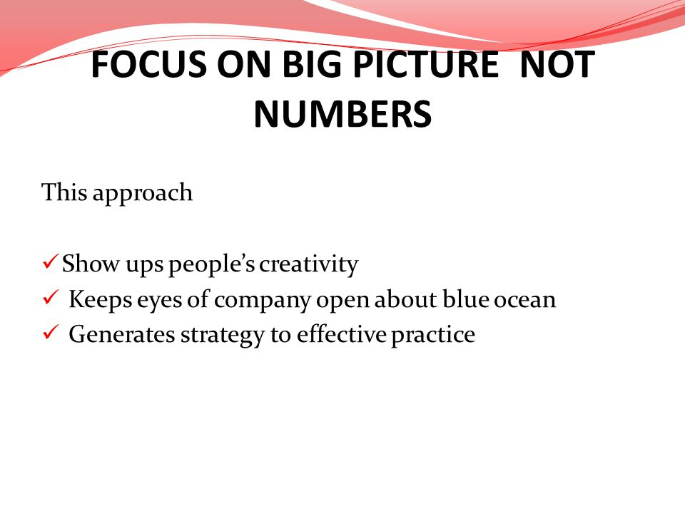 FOCUS ON BIG PICTURE NOT NUMBERS This approach Show ups peoples creativity Keeps eyes of company open about blue ocean Generates strategy to effective