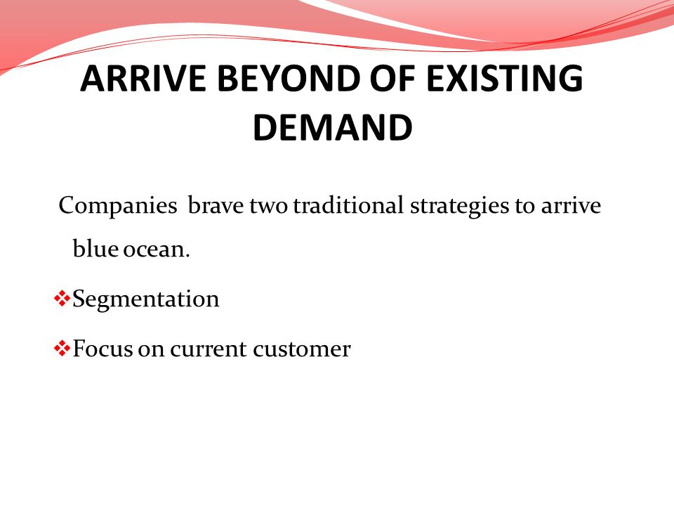 ARRIVE BEYOND OF EXISTING DEMAND Companies brave two traditional strategies to arrive blue ocean. Segmentation Focus on current customer