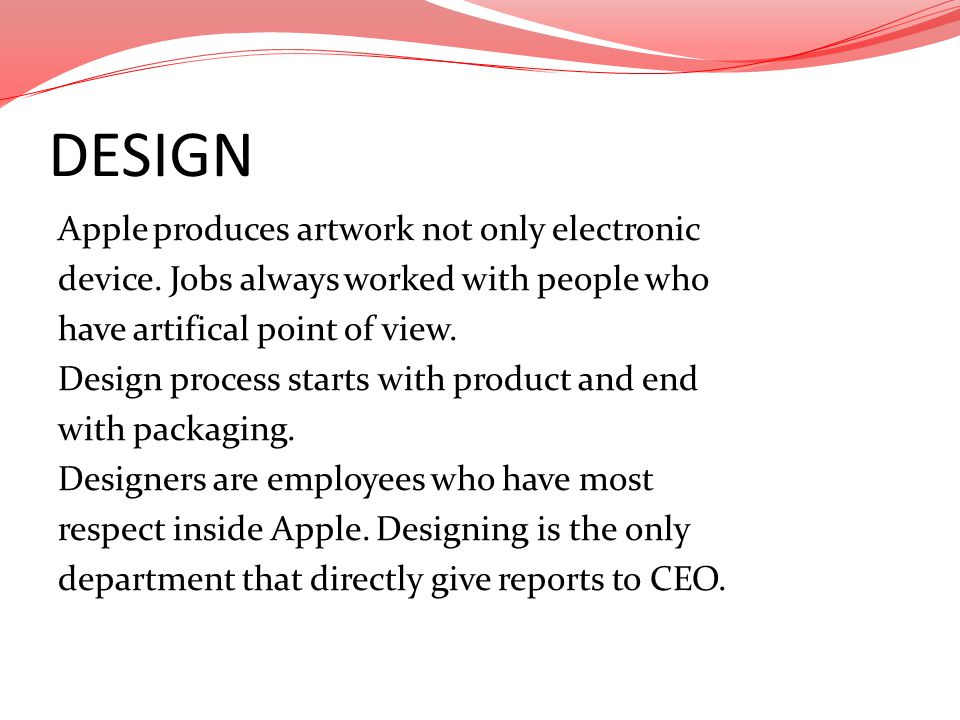 DESIGN Apple produces artwork not only electronic device. Jobs always worked with people who have artifical point of view. Design process starts with