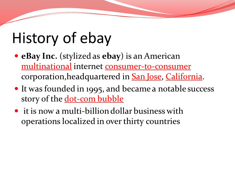 History of ebay eBay Inc. (stylized as ebay) is an American multinational internet consumer-to-consumer corporation,headquartered in San Jose, Califor