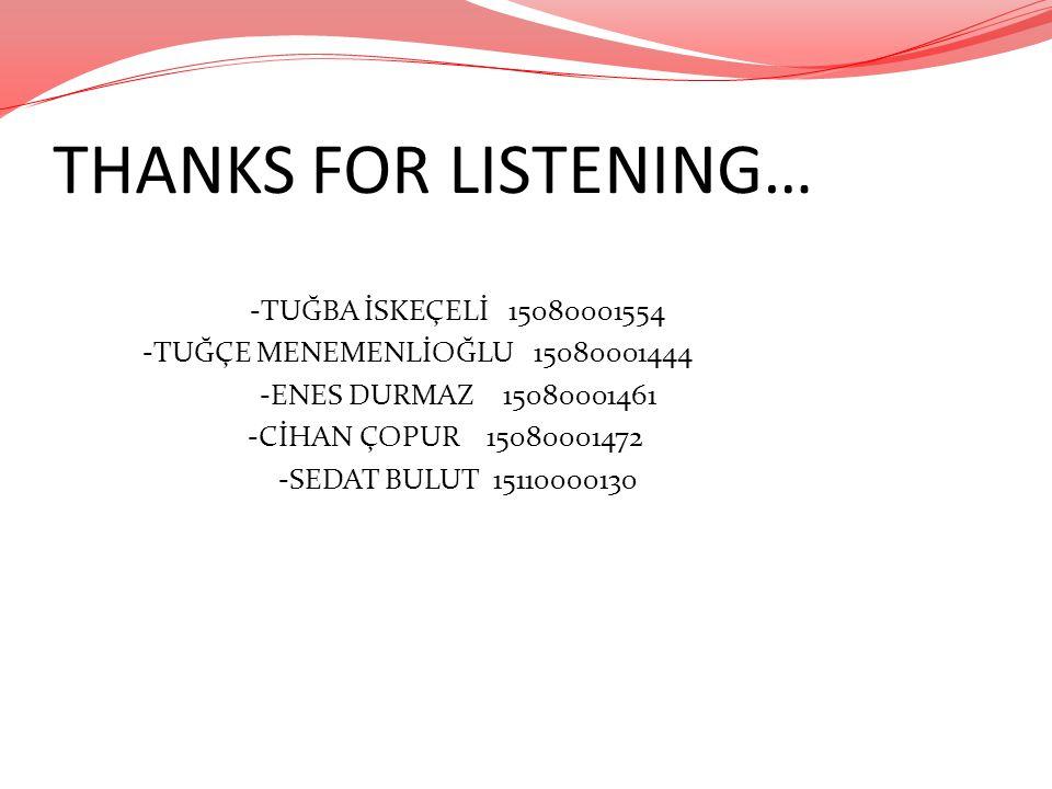 THANKS FOR LISTENING… -TUĞBA İSKEÇELİ 15080001554 -TUĞÇE MENEMENLİOĞLU 15080001444 -ENES DURMAZ 15080001461 -CİHAN ÇOPUR 15080001472 -SEDAT BULUT 1511