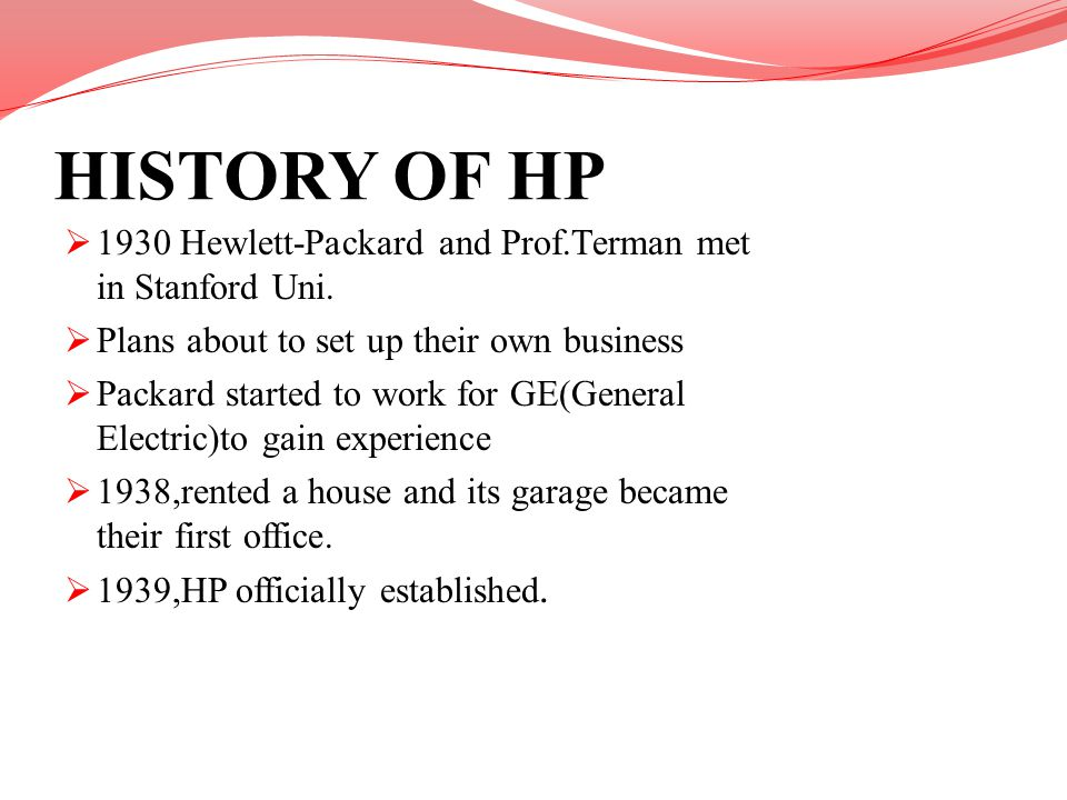 HISTORY OF HP 1930 Hewlett-Packard and Prof.Terman met in Stanford Uni. Plans about to set up their own business Packard started to work for GE(Genera