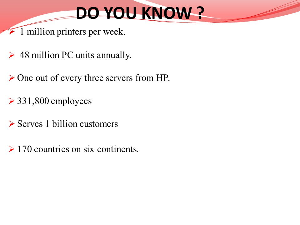 1 million printers per week. 48 million PC units annually. One out of every three servers from HP. 331,800 employees Serves 1 billion customers 170 co