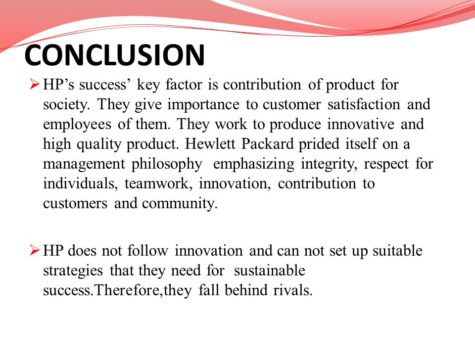 CONCLUSION HPs success key factor is contribution of product for society. They give importance to customer satisfaction and employees of them. They wo