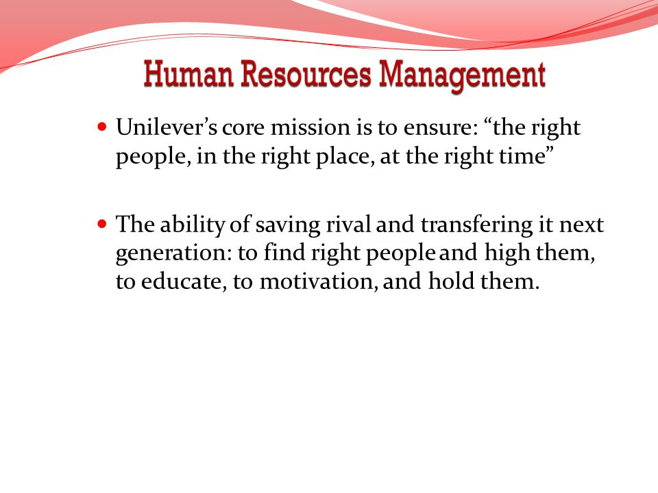 Unilevers core mission is to ensure: the right people, in the right place, at the right time The ability of saving rival and transfering it next gener