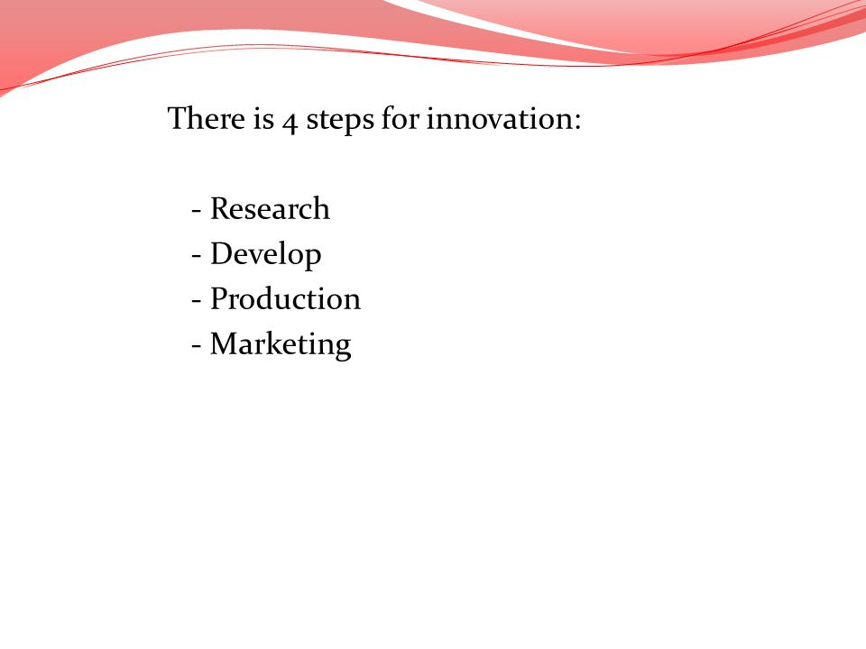 There is 4 steps for innovation: - Research - Develop - Production - Marketing At every stage in the process, the R&D teams collaborate closely with c