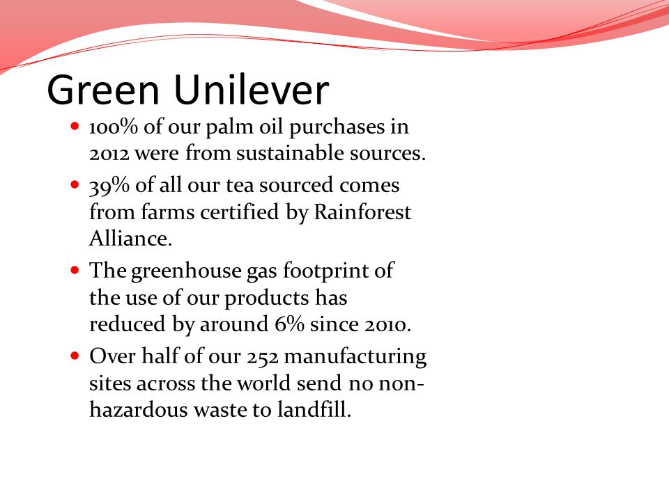 Green Unilever 100% of our palm oil purchases in 2012 were from sustainable sources. 39% of all our tea sourced comes from farms certified by Rainfore