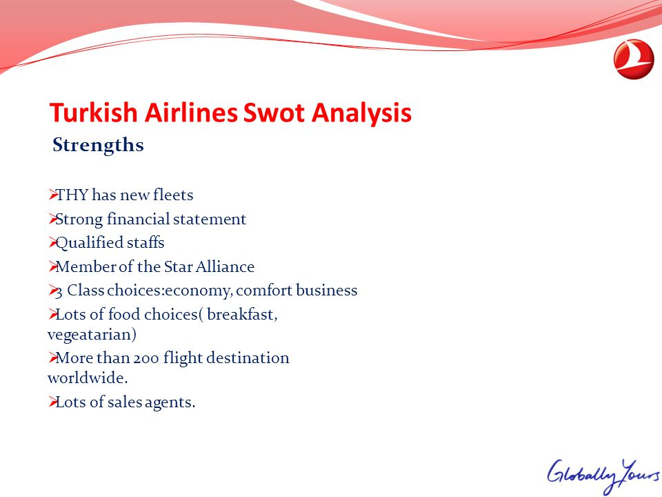 Turkish Airlines Swot Analysis Strengths THY has new fleets Strong financial statement Qualified staffs Member of the Star Alliance 3 Class choices:ec