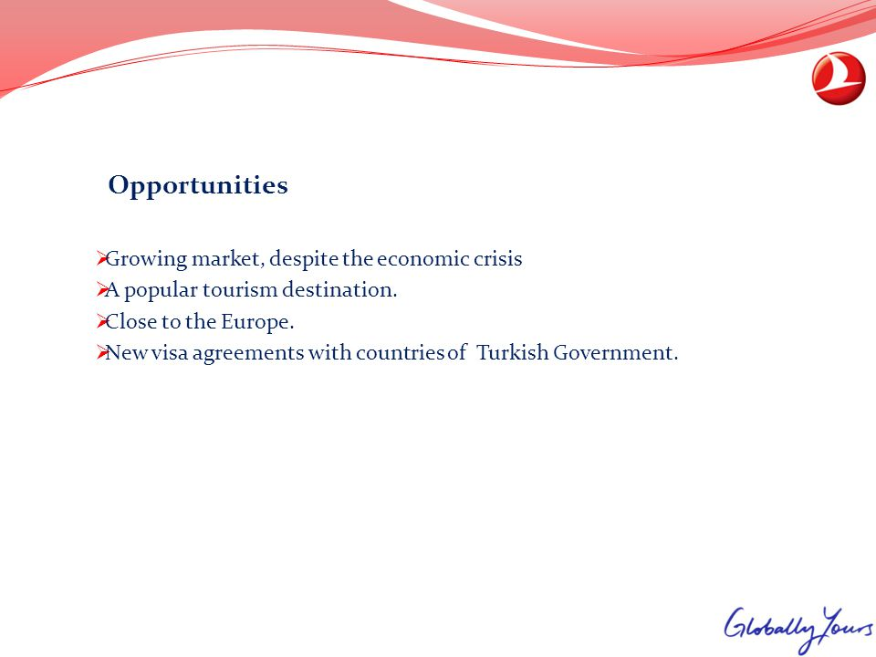 Opportunities Growing market, despite the economic crisis A popular tourism destination. Close to the Europe. New visa agreements with countries of Tu