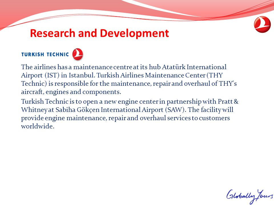 Research and Development The airlines has a maintenance centre at its hub Atatürk International Airport (IST) in Istanbul. Turkish Airlines Maintenanc