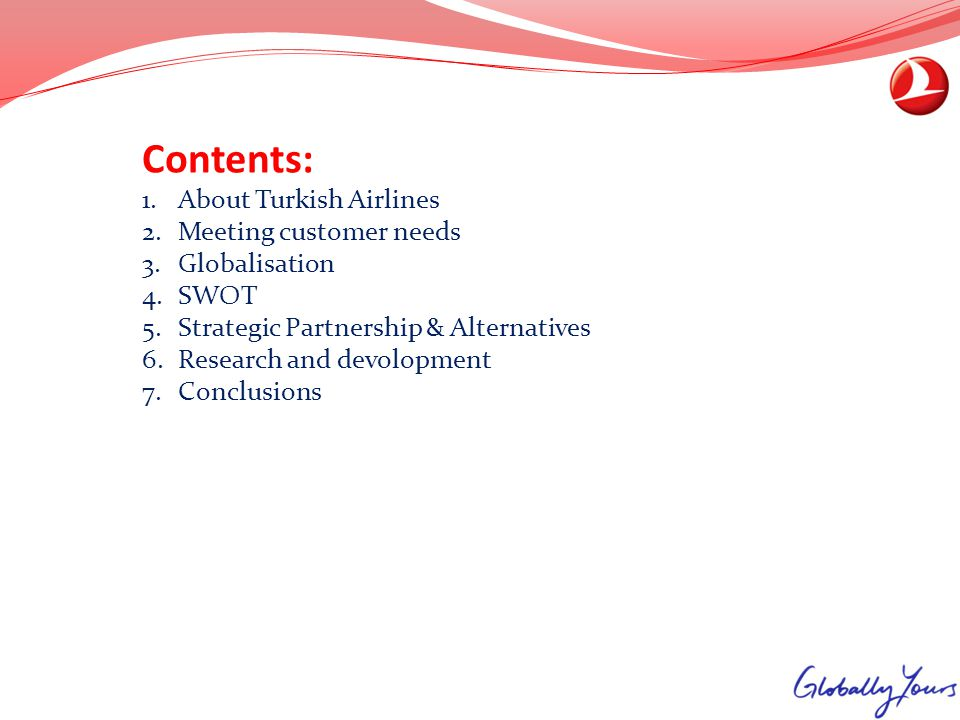 Contents: 1.About Turkish Airlines 2.Meeting customer needs 3.Globalisation 4.SWOT 5.Strategic Partnership & Alternatives 6.Research and devolopment 7