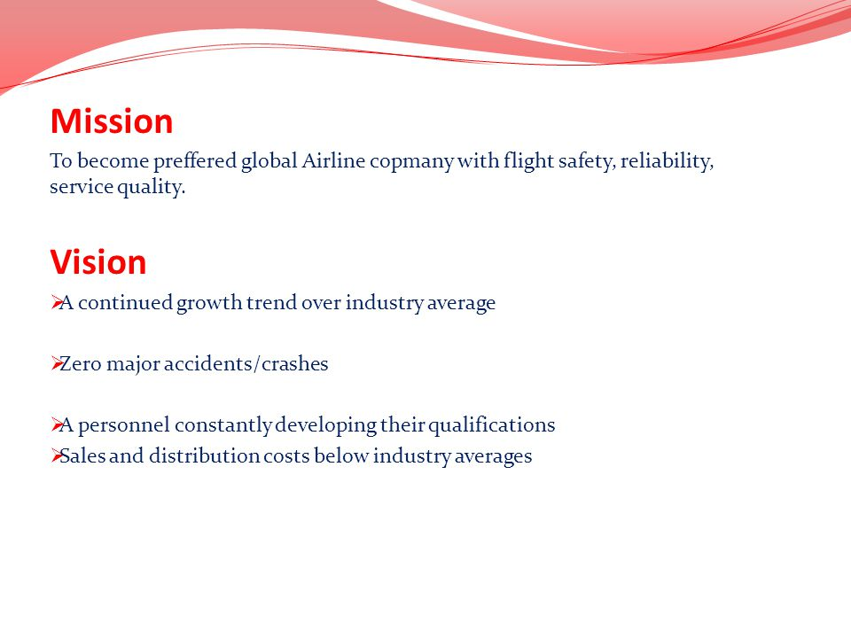 Mission To become preffered global Airline copmany with flight safety, reliability, service quality. Vision A continued growth trend over industry ave