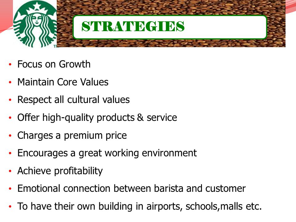 Focus on Growth Maintain Core Values Respect all cultural values Offer high-quality products & service Charges a premium price Encourages a great work