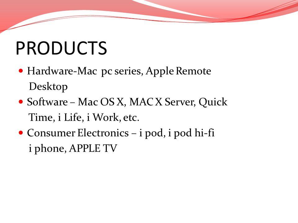 PRODUCTS Hardware-Mac pc series, Apple Remote Desktop Software – Mac OS X, MAC X Server, Quick Time, i Life, i Work, etc. Consumer Electronics – i pod