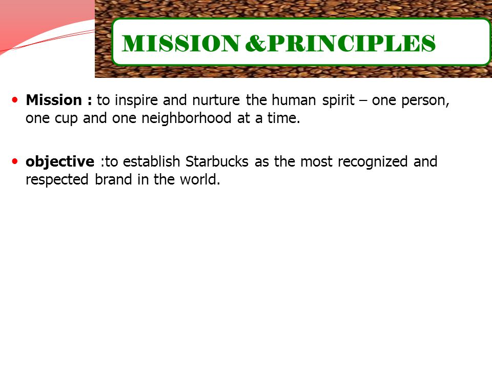 Mission : to inspire and nurture the human spirit – one person, one cup and one neighborhood at a time. objective :to establish Starbucks as the most