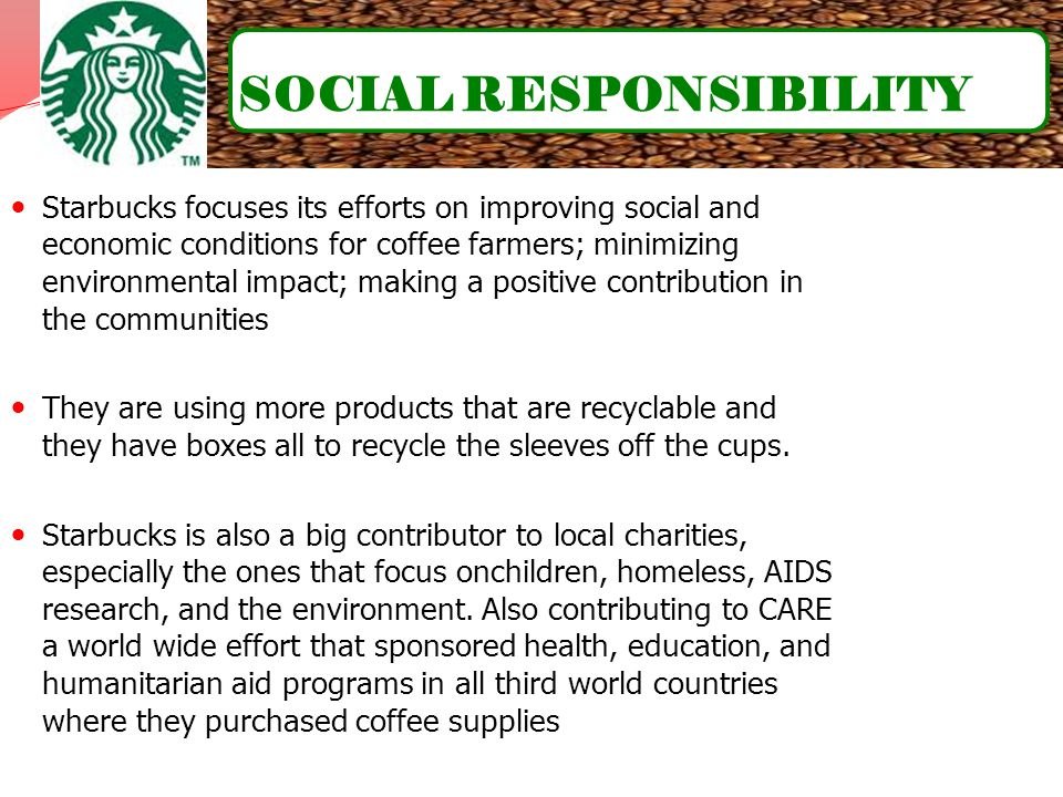Starbucks focuses its efforts on improving social and economic conditions for coffee farmers; minimizing environmental impact; making a positive contr