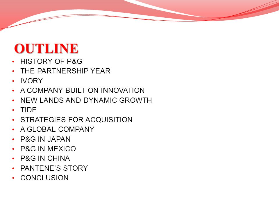 OUTLINE HISTORY OF P&G THE PARTNERSHIP YEAR IVORY A COMPANY BUILT ON INNOVATION NEW LANDS AND DYNAMIC GROWTH TIDE STRATEGIES FOR ACQUISITION A GLOBAL