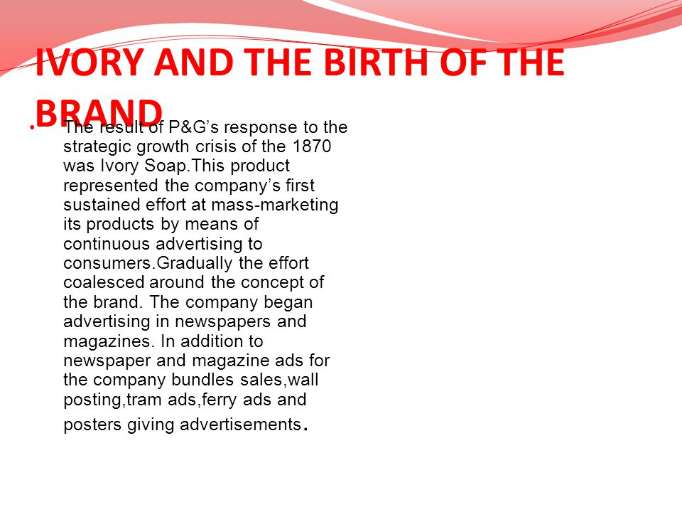 IVORY AND THE BIRTH OF THE BRAND The result of P&Gs response to the strategic growth crisis of the 1870 was Ivory Soap.This product represented the co