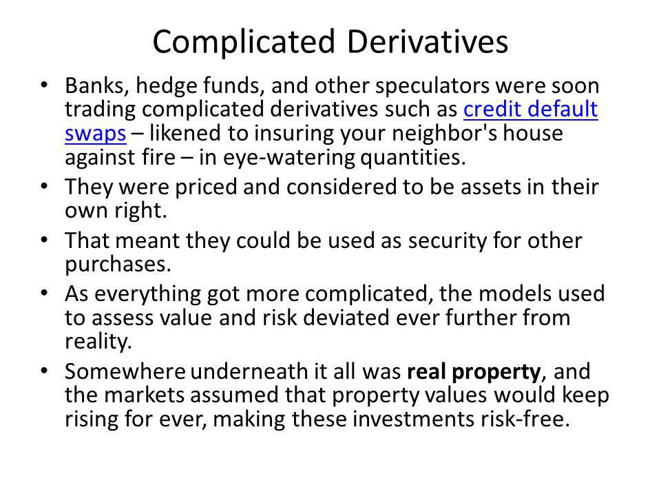 Complicated Derivatives Banks, hedge funds, and other speculators were soon trading complicated derivatives such as credit default swaps – likened to insuring your neighbor s house against fire – in eye-watering quantities.credit default swaps They were priced and considered to be assets in their own right.