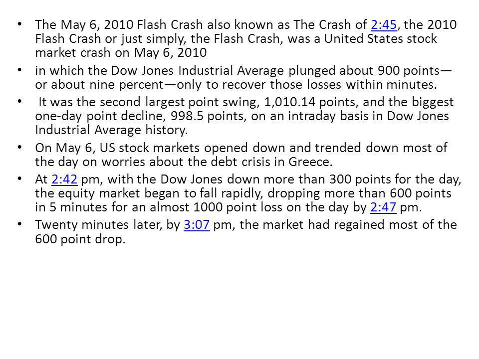 The May 6, 2010 Flash Crash also known as The Crash of 2:45, the 2010 Flash Crash or just simply, the Flash Crash, was a United States stock market crash on May 6, 20102:45 in which the Dow Jones Industrial Average plunged about 900 points or about nine percentonly to recover those losses within minutes.