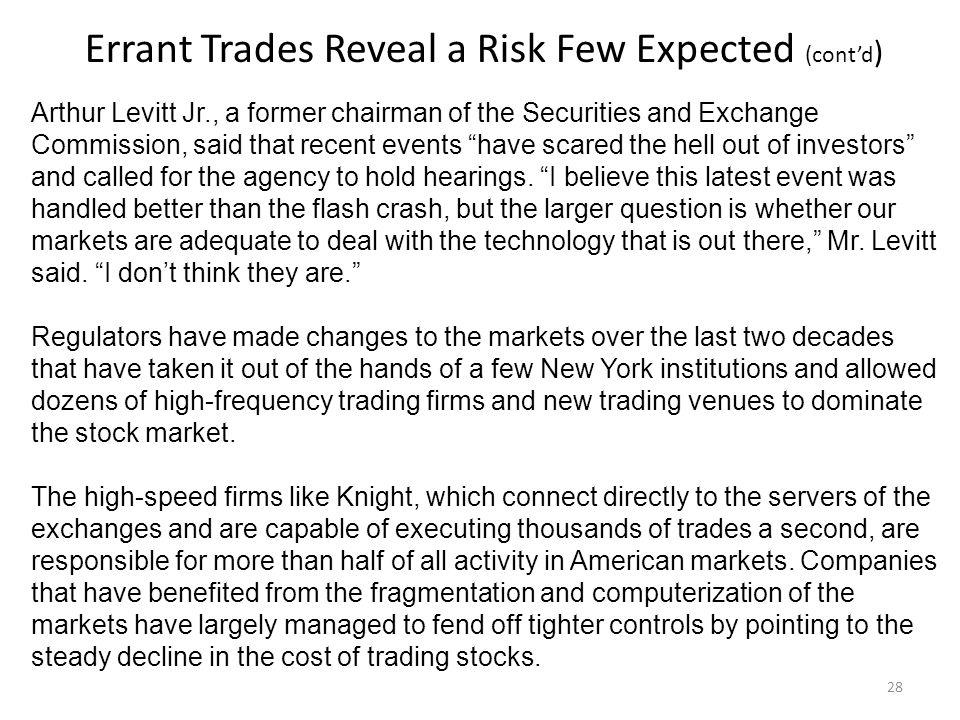 Errant Trades Reveal a Risk Few Expected (contd ) Arthur Levitt Jr., a former chairman of the Securities and Exchange Commission, said that recent events have scared the hell out of investors and called for the agency to hold hearings.