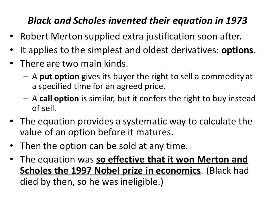 Black and Scholes invented their equation in 1973 Robert Merton supplied extra justification soon after.