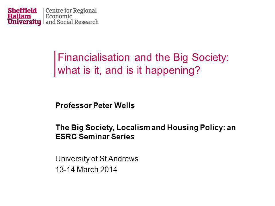 Financialisation and the Big Society: what is it, and is it happening? Professor Peter Wells The Big Society, Localism and Housing Policy: an ESRC Sem