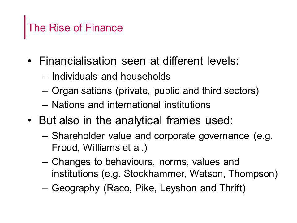 Financialisation seen at different levels: –Individuals and households –Organisations (private, public and third sectors) –Nations and international institutions But also in the analytical frames used: –Shareholder value and corporate governance (e.g.