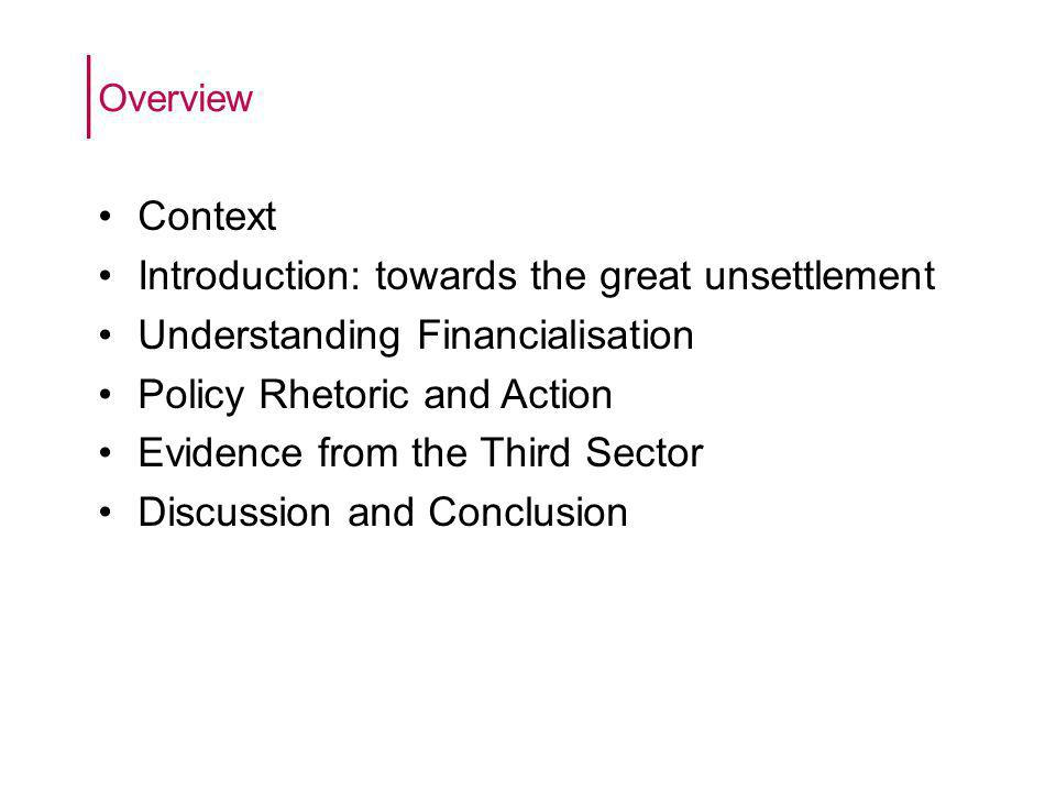 Context Introduction: towards the great unsettlement Understanding Financialisation Policy Rhetoric and Action Evidence from the Third Sector Discussion and Conclusion Overview